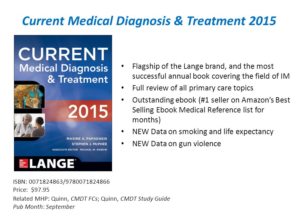 Current Medical Diagnosis & Treatment 2015 Related MHP: Quinn, CMDT FCs; Quinn, CMDT Study Guide Pub Month: September ISBN: / Price: $97.95 Flagship of the Lange brand, and the most successful annual book covering the field of IM Full review of all primary care topics Outstanding ebook (#1 seller on Amazon's Best Selling Ebook Medical Reference list for months) NEW Data on smoking and life expectancy NEW Data on gun violence