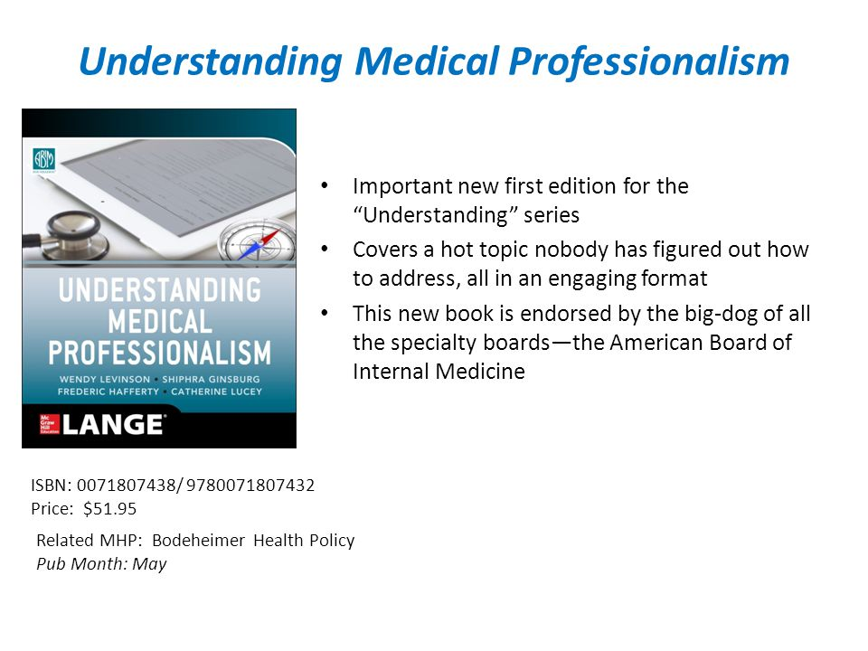 Understanding Medical Professionalism Important new first edition for the Understanding series Covers a hot topic nobody has figured out how to address, all in an engaging format This new book is endorsed by the big-dog of all the specialty boards—the American Board of Internal Medicine Related MHP: Bodeheimer Health Policy Pub Month: May ISBN: / Price: $51.95