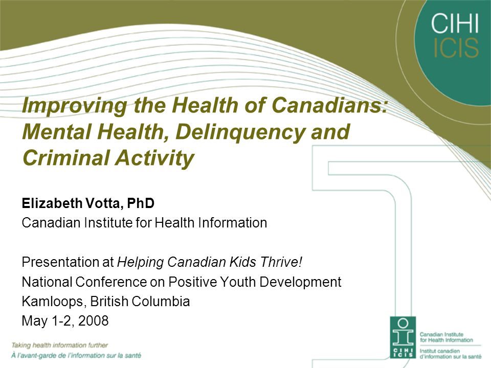 Improving the Health of Canadians: Mental Health, Delinquency and Criminal Activity Elizabeth Votta, PhD Canadian Institute for Health Information Presentation at Helping Canadian Kids Thrive.