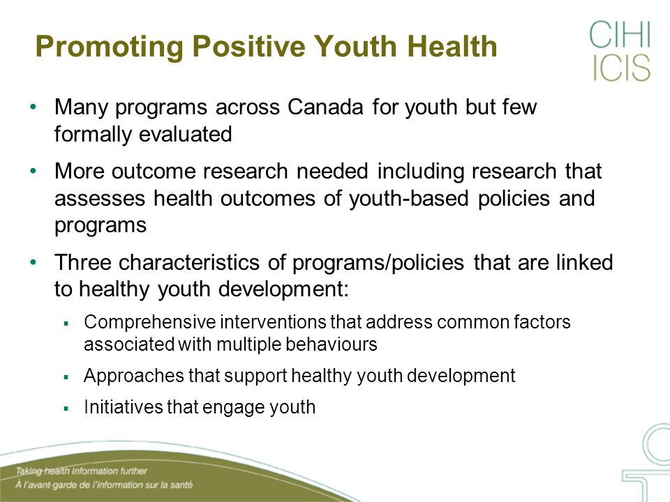 Promoting Positive Youth Health Many programs across Canada for youth but few formally evaluated More outcome research needed including research that assesses health outcomes of youth-based policies and programs Three characteristics of programs/policies that are linked to healthy youth development:  Comprehensive interventions that address common factors associated with multiple behaviours  Approaches that support healthy youth development  Initiatives that engage youth
