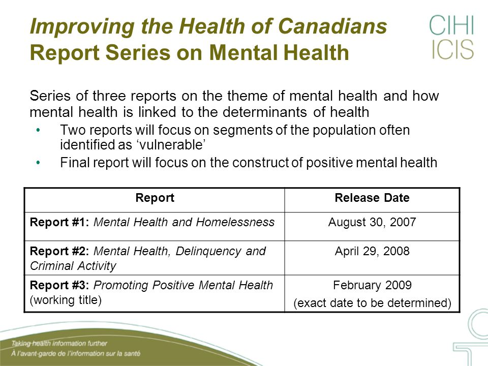 Improving the Health of Canadians Report Series on Mental Health Series of three reports on the theme of mental health and how mental health is linked to the determinants of health Two reports will focus on segments of the population often identified as 'vulnerable' Final report will focus on the construct of positive mental health ReportRelease Date Report #1: Mental Health and HomelessnessAugust 30, 2007 Report #2: Mental Health, Delinquency and Criminal Activity April 29, 2008 Report #3: Promoting Positive Mental Health (working title) February 2009 (exact date to be determined)