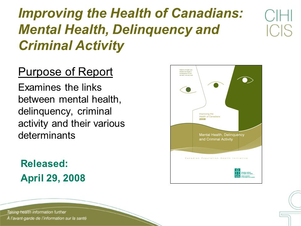 Improving the Health of Canadians: Mental Health, Delinquency and Criminal Activity Purpose of Report Examines the links between mental health, delinquency, criminal activity and their various determinants Released: April 29, 2008