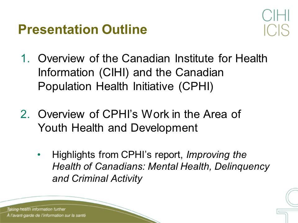 Presentation Outline 1.Overview of the Canadian Institute for Health Information (CIHI) and the Canadian Population Health Initiative (CPHI) 2.Overview of CPHI's Work in the Area of Youth Health and Development Highlights from CPHI's report, Improving the Health of Canadians: Mental Health, Delinquency and Criminal Activity
