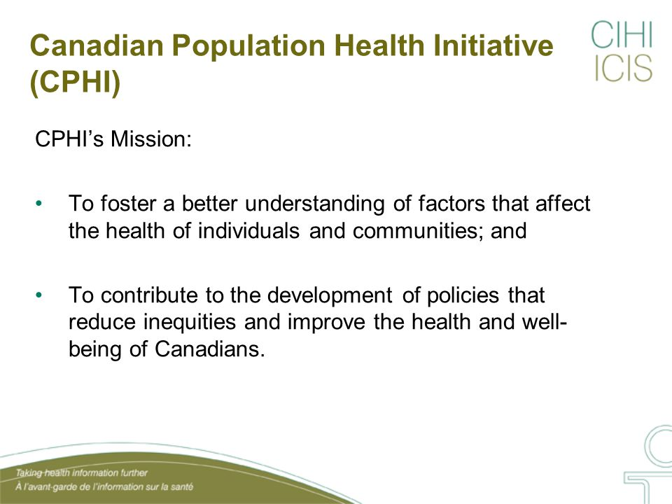 Canadian Population Health Initiative (CPHI) CPHI's Mission: To foster a better understanding of factors that affect the health of individuals and communities; and To contribute to the development of policies that reduce inequities and improve the health and well- being of Canadians.