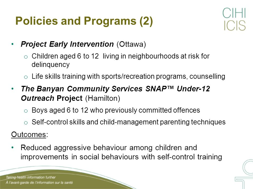 Policies and Programs (2) Project Early Intervention (Ottawa) o Children aged 6 to 12 living in neighbourhoods at risk for delinquency o Life skills training with sports/recreation programs, counselling The Banyan Community Services SNAP™ Under-12 Outreach Project (Hamilton) o Boys aged 6 to 12 who previously committed offences o Self-control skills and child-management parenting techniques Outcomes: Reduced aggressive behaviour among children and improvements in social behaviours with self-control training