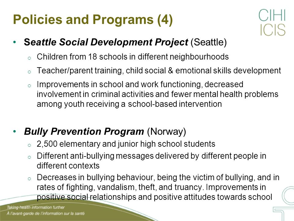 Policies and Programs (4) Seattle Social Development Project (Seattle) o Children from 18 schools in different neighbourhoods o Teacher/parent training, child social & emotional skills development o Improvements in school and work functioning, decreased involvement in criminal activities and fewer mental health problems among youth receiving a school-based intervention Bully Prevention Program (Norway) o 2,500 elementary and junior high school students o Different anti-bullying messages delivered by different people in different contexts o Decreases in bullying behaviour, being the victim of bullying, and in rates of fighting, vandalism, theft, and truancy.