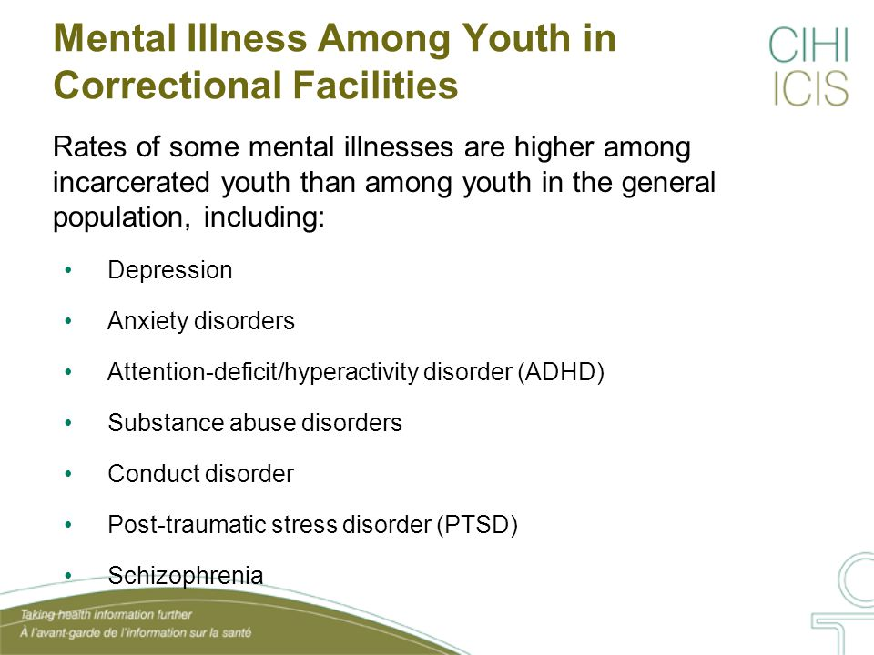 Mental Illness Among Youth in Correctional Facilities Rates of some mental illnesses are higher among incarcerated youth than among youth in the general population, including: Depression Anxiety disorders Attention-deficit/hyperactivity disorder (ADHD) Substance abuse disorders Conduct disorder Post-traumatic stress disorder (PTSD) Schizophrenia