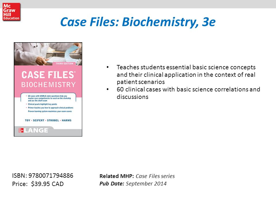 Case Files: Biochemistry, 3e Teaches students essential basic science concepts and their clinical application in the context of real patient scenarios 60 clinical cases with basic science correlations and discussions Related MHP: Case Files series Pub Date: September 2014 ISBN: 9780071794886 Price: $39.95 CAD