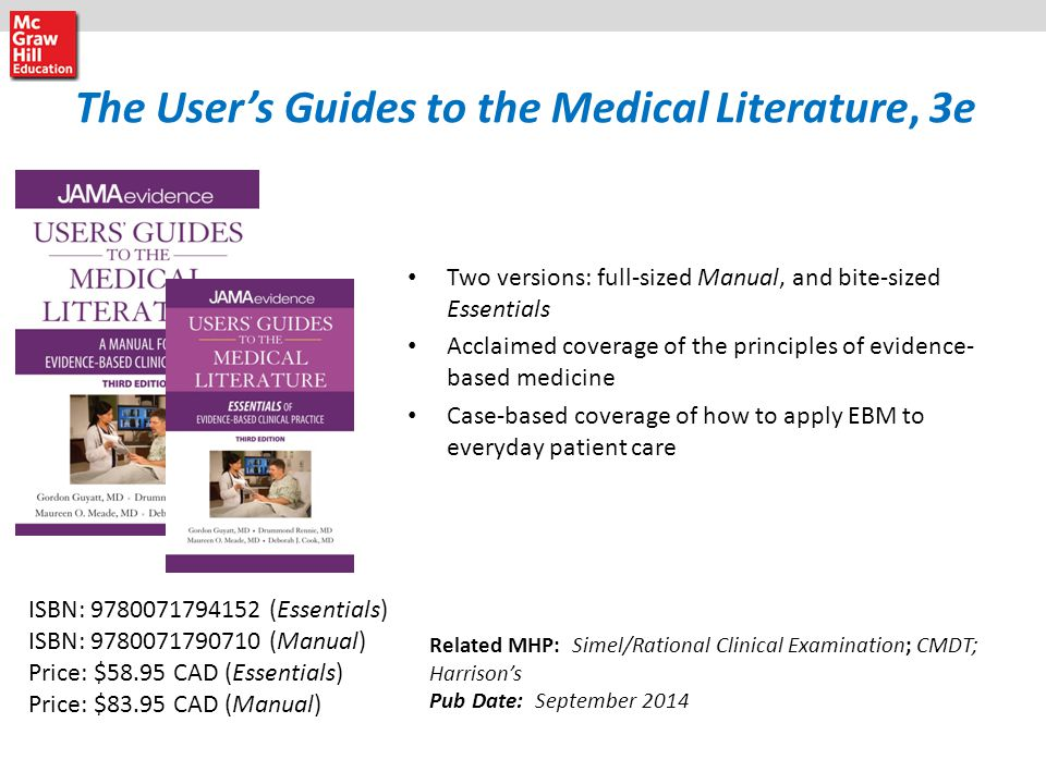 The User's Guides to the Medical Literature, 3e Two versions: full-sized Manual, and bite-sized Essentials Acclaimed coverage of the principles of evidence- based medicine Case-based coverage of how to apply EBM to everyday patient care Related MHP: Simel/Rational Clinical Examination; CMDT; Harrison's Pub Date: September 2014 ISBN: 9780071794152 (Essentials) ISBN: 9780071790710 (Manual) Price: $58.95 CAD (Essentials) Price: $83.95 CAD (Manual)