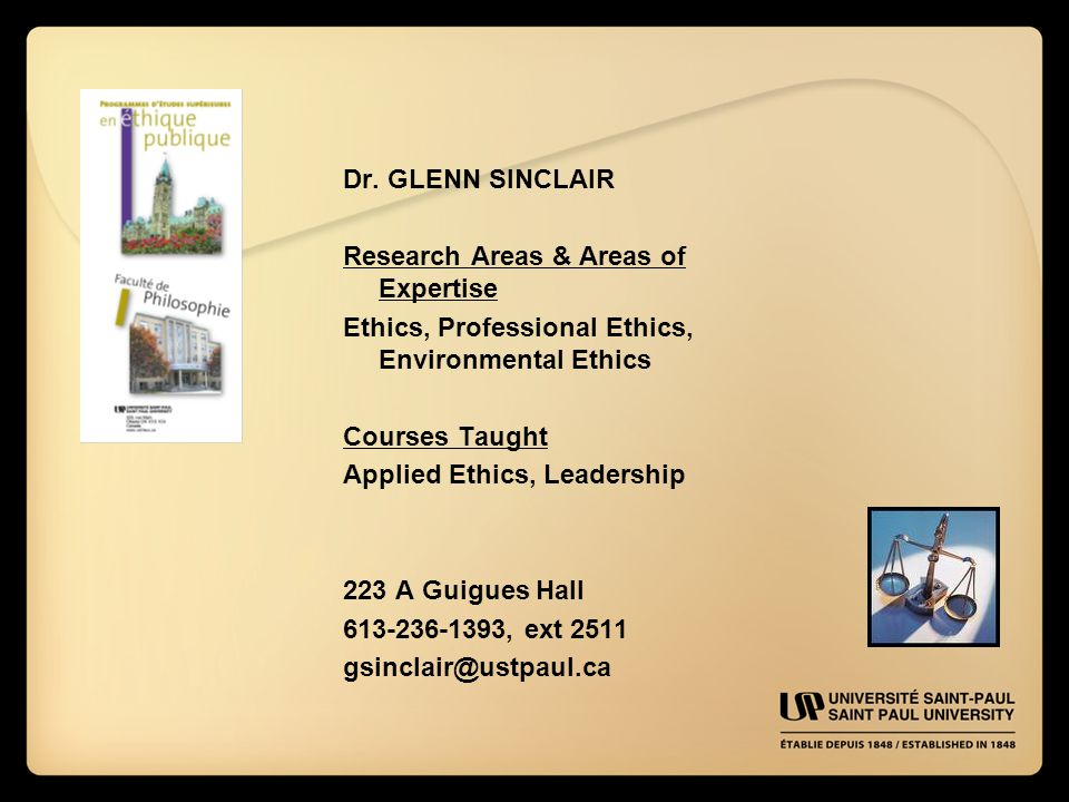 Dr. GLENN SINCLAIR Research Areas & Areas of Expertise Ethics, Professional Ethics, Environmental Ethics Courses Taught Applied Ethics, Leadership 223