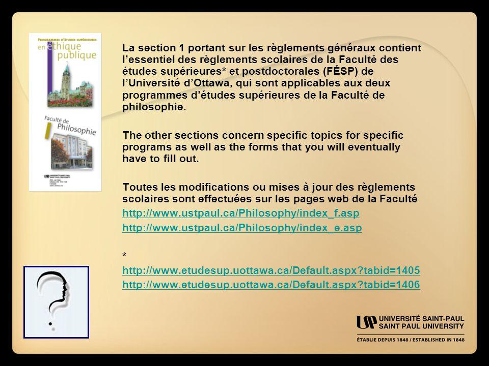 La section 1 portant sur les règlements généraux contient l'essentiel des règlements scolaires de la Faculté des études supérieures* et postdoctorales (FÉSP) de l'Université d'Ottawa, qui sont applicables aux deux programmes d'études supérieures de la Faculté de philosophie.