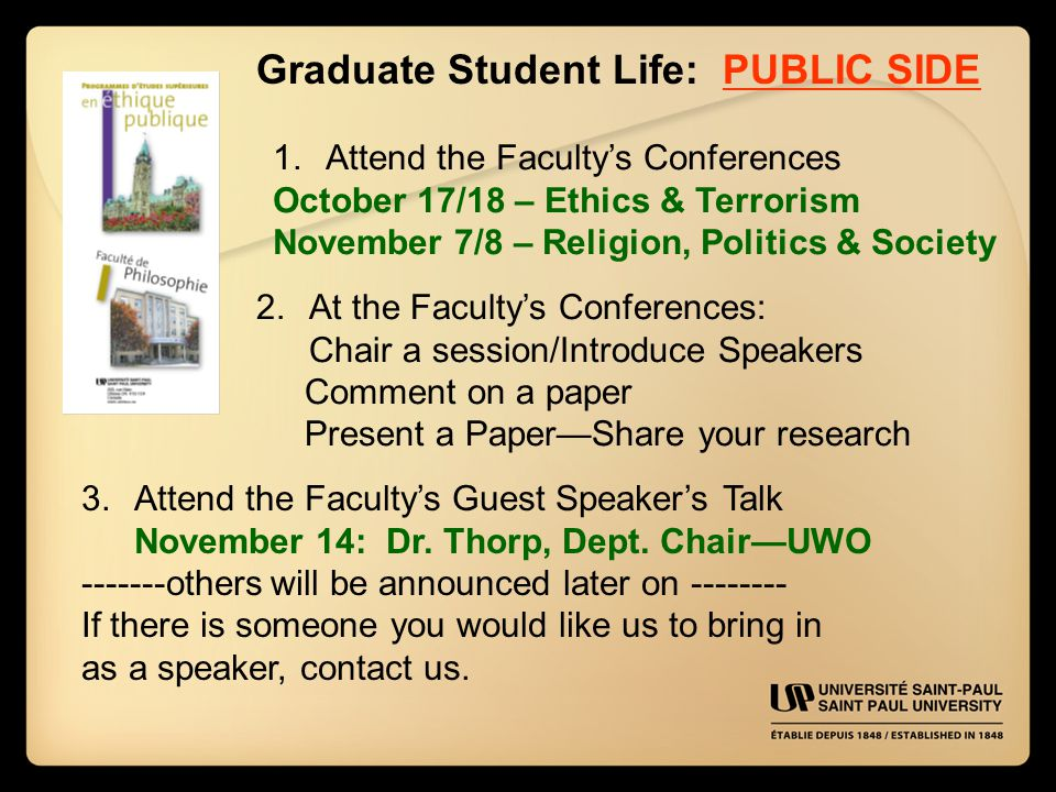 Graduate Student Life: PUBLIC SIDE 1.Attend the Faculty's Conferences October 17/18 – Ethics & Terrorism November 7/8 – Religion, Politics & Society 2.At the Faculty's Conferences: Chair a session/Introduce Speakers Comment on a paper Present a Paper—Share your research 3.Attend the Faculty's Guest Speaker's Talk November 14: Dr.