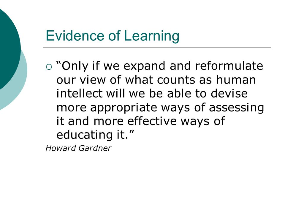 Evidence of Learning  Only if we expand and reformulate our view of what counts as human intellect will we be able to devise more appropriate ways of assessing it and more effective ways of educating it. Howard Gardner