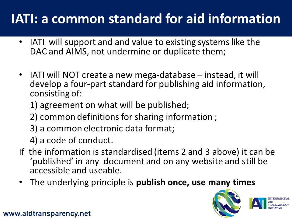 IATI will support and and value to existing systems like the DAC and AIMS, not undermine or duplicate them; IATI will NOT create a new mega-database – instead, it will develop a four-part standard for publishing aid information, consisting of: 1) agreement on what will be published; 2) common definitions for sharing information ; 3) a common electronic data format; 4) a code of conduct.