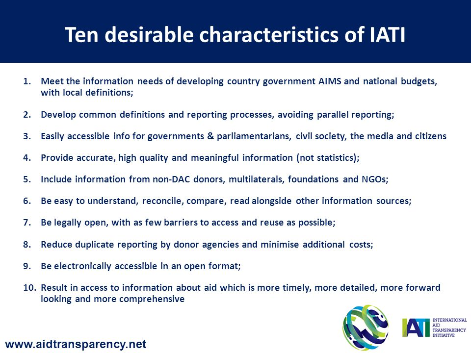 Ten desirable characteristics of IATI 1.Meet the information needs of developing country government AIMS and national budgets, with local definitions; 2.Develop common definitions and reporting processes, avoiding parallel reporting; 3.Easily accessible info for governments & parliamentarians, civil society, the media and citizens 4.Provide accurate, high quality and meaningful information (not statistics); 5.Include information from non-DAC donors, multilaterals, foundations and NGOs; 6.Be easy to understand, reconcile, compare, read alongside other information sources; 7.Be legally open, with as few barriers to access and reuse as possible; 8.Reduce duplicate reporting by donor agencies and minimise additional costs; 9.Be electronically accessible in an open format; 10.Result in access to information about aid which is more timely, more detailed, more forward looking and more comprehensive