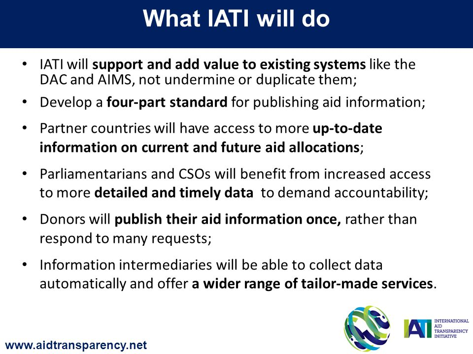 IATI will support and add value to existing systems like the DAC and AIMS, not undermine or duplicate them; Develop a four-part standard for publishing aid information; Partner countries will have access to more up-to-date information on current and future aid allocations; Parliamentarians and CSOs will benefit from increased access to more detailed and timely data to demand accountability; Donors will publish their aid information once, rather than respond to many requests; Information intermediaries will be able to collect data automatically and offer a wider range of tailor-made services.