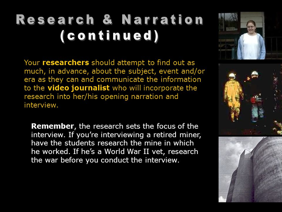 Your researchers should attempt to find out as much, in advance, about the subject, event and/or era as they can and communicate the information to the video journalist who will incorporate the research into her/his opening narration and interview.