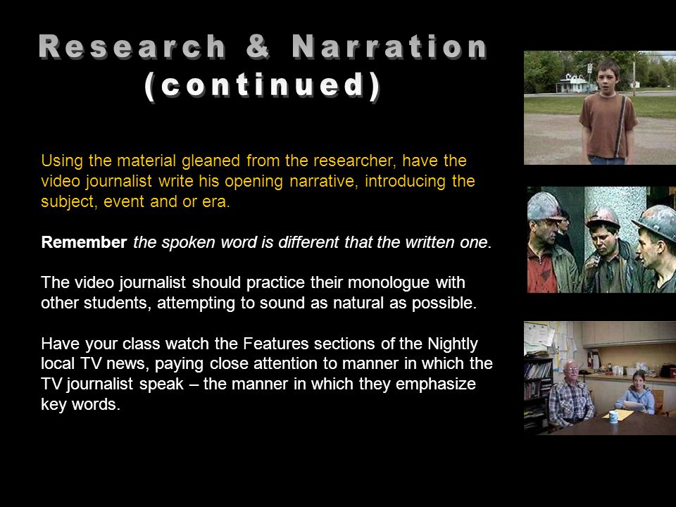 Using the material gleaned from the researcher, have the video journalist write his opening narrative, introducing the subject, event and or era.