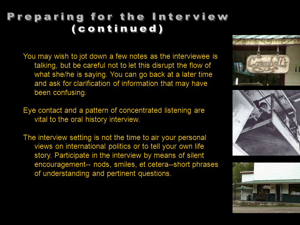 You may wish to jot down a few notes as the interviewee is talking, but be careful not to let this disrupt the flow of what she/he is saying.
