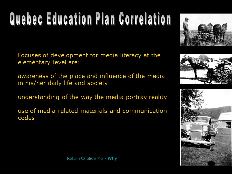 Focuses of development for media literacy at the elementary level are: awareness of the place and influence of the media in his/her daily life and society understanding of the way the media portray reality use of media-related materials and communication codes Return to Slide #5 - Why