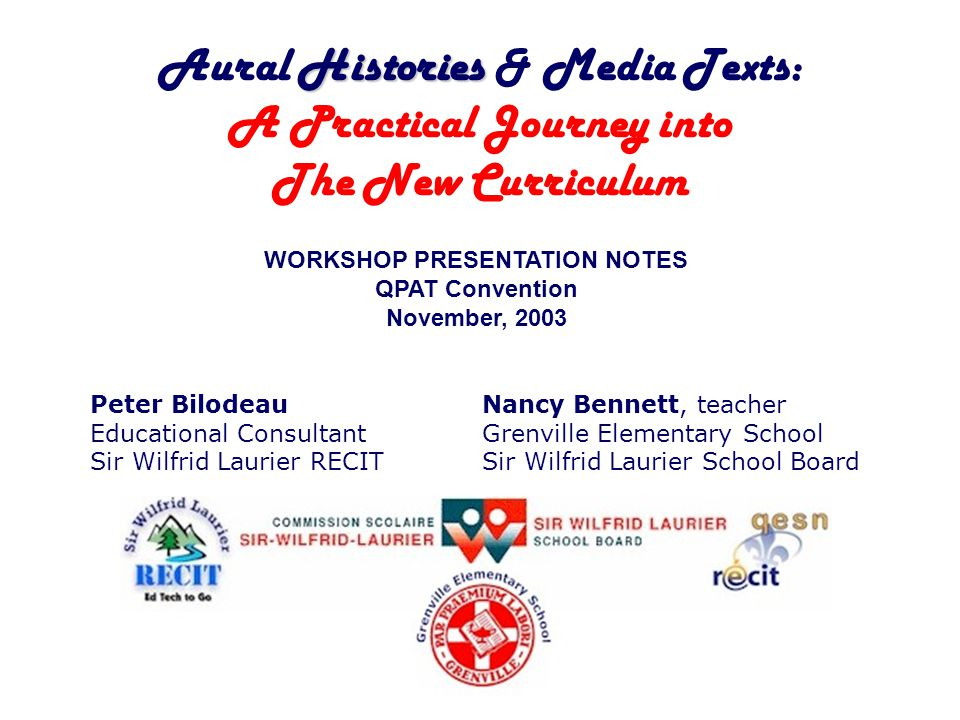 Histories Aural Histories & Media Texts: A Practical Journey into The New Curriculum WORKSHOP PRESENTATION NOTES QPAT Convention November, 2003 Peter Bilodeau Educational Consultant Sir Wilfrid Laurier RECIT Nancy Bennett, teacher Grenville Elementary School Sir Wilfrid Laurier School Board