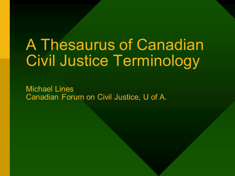 A Thesaurus of Canadian Civil Justice Terminology Michael Lines Canadian Forum on Civil Justice, U of A.