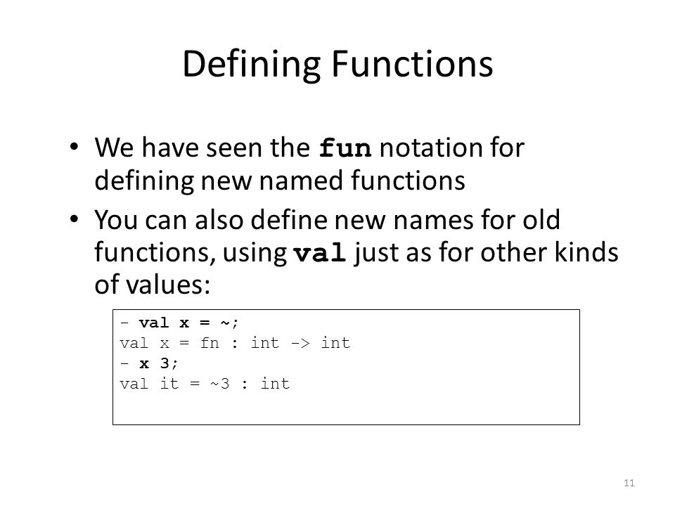 Defining Functions We have seen the fun notation for defining new named functions You can also define new names for old functions, using val just as for other kinds of values: - val x = ~; val x = fn : int -> int - x 3; val it = ~3 : int 11