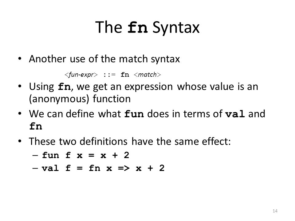 The fn Syntax Another use of the match syntax Using fn, we get an expression whose value is an (anonymous) function We can define what fun does in terms of val and fn These two definitions have the same effect: – fun f x = x + 2 – val f = fn x => x + 2 ::= fn 14