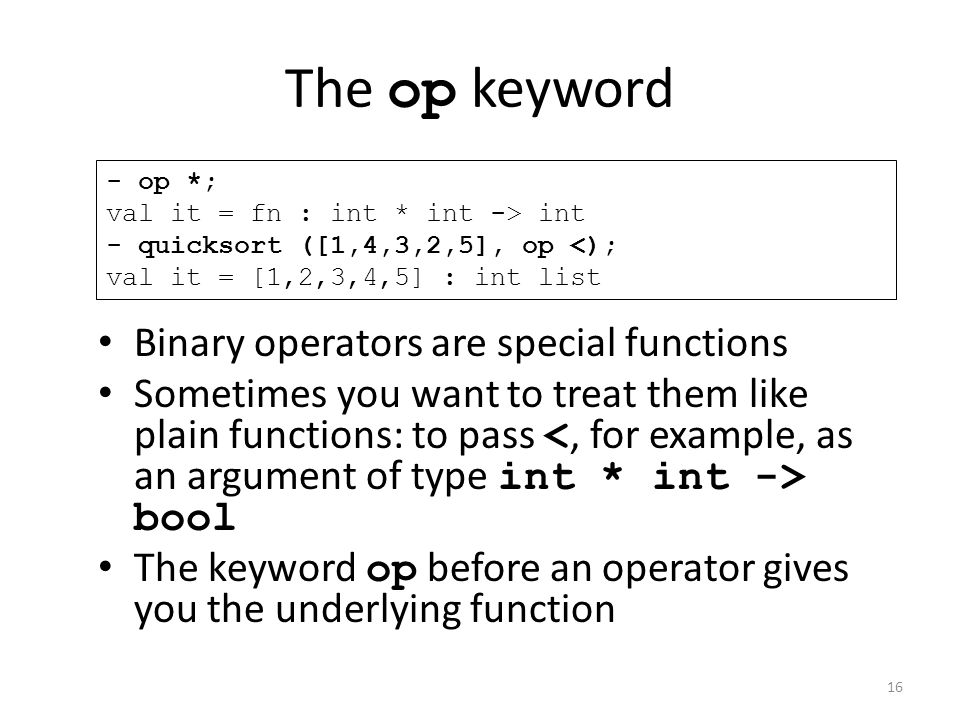The op keyword Binary operators are special functions Sometimes you want to treat them like plain functions: to pass bool The keyword op before an operator gives you the underlying function - op *; val it = fn : int * int -> int - quicksort ([1,4,3,2,5], op <); val it = [1,2,3,4,5] : int list 16
