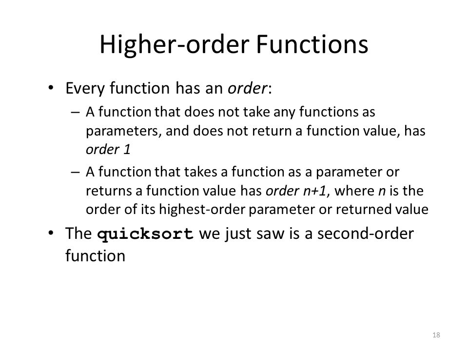 Higher-order Functions Every function has an order: – A function that does not take any functions as parameters, and does not return a function value, has order 1 – A function that takes a function as a parameter or returns a function value has order n+1, where n is the order of its highest-order parameter or returned value The quicksort we just saw is a second-order function 18
