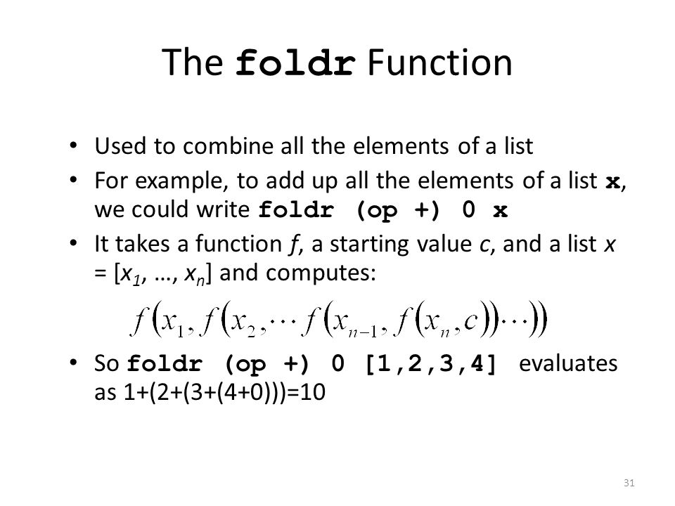 The foldr Function Used to combine all the elements of a list For example, to add up all the elements of a list x, we could write foldr (op +) 0 x It
