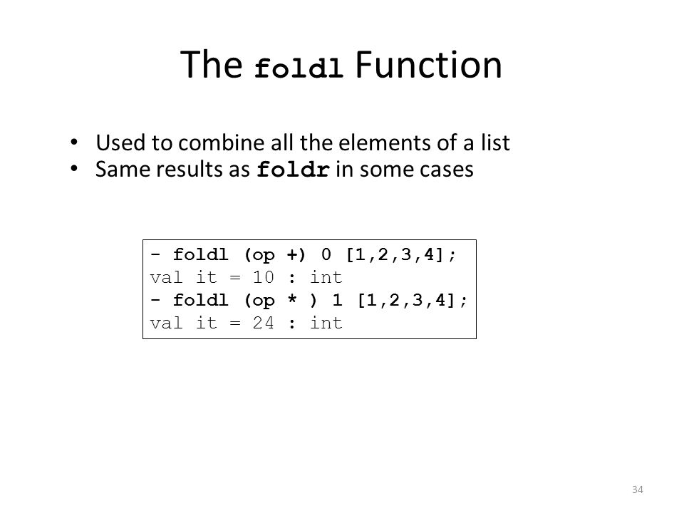 The foldl Function Used to combine all the elements of a list Same results as foldr in some cases - foldl (op +) 0 [1,2,3,4]; val it = 10 : int - foldl (op * ) 1 [1,2,3,4]; val it = 24 : int 34