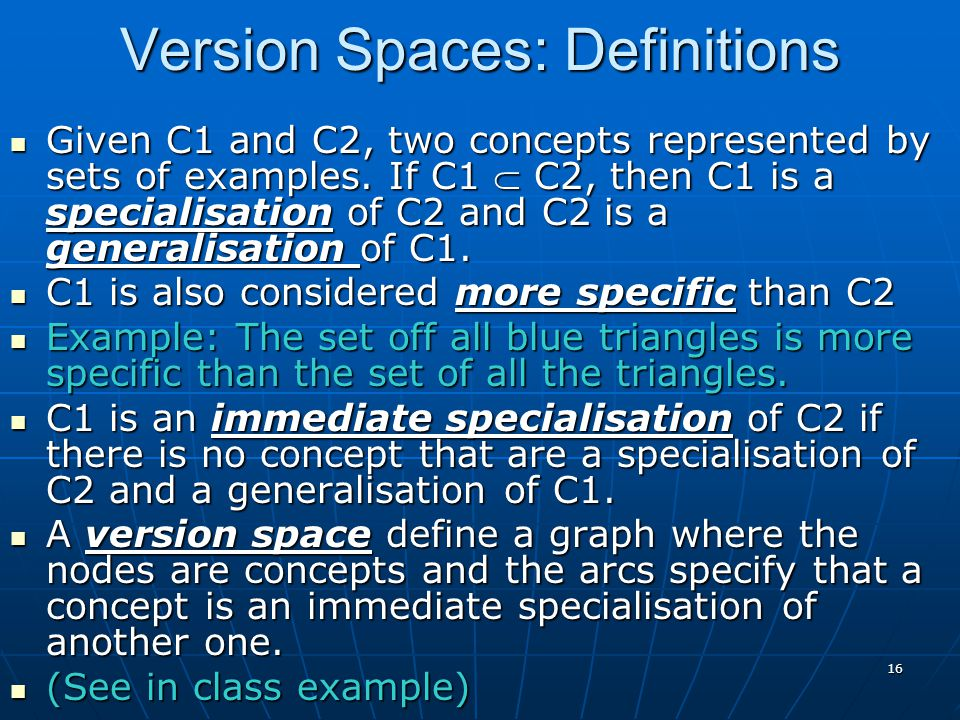 16 Version Spaces: Definitions Given C1 and C2, two concepts represented by sets of examples.