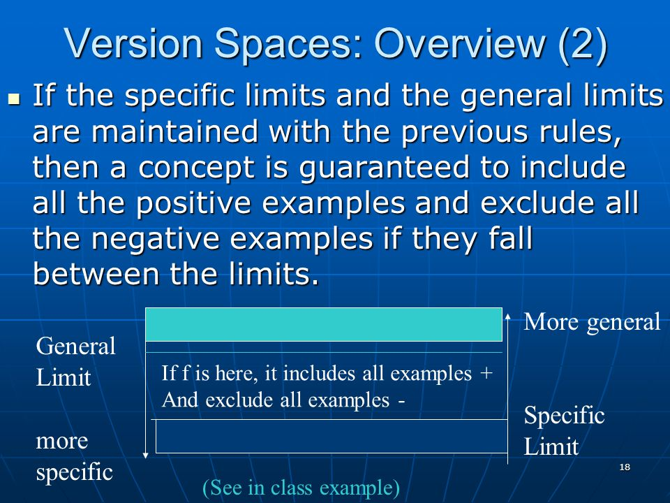 18 Version Spaces: Overview (2) If the specific limits and the general limits are maintained with the previous rules, then a concept is guaranteed to include all the positive examples and exclude all the negative examples if they fall between the limits.