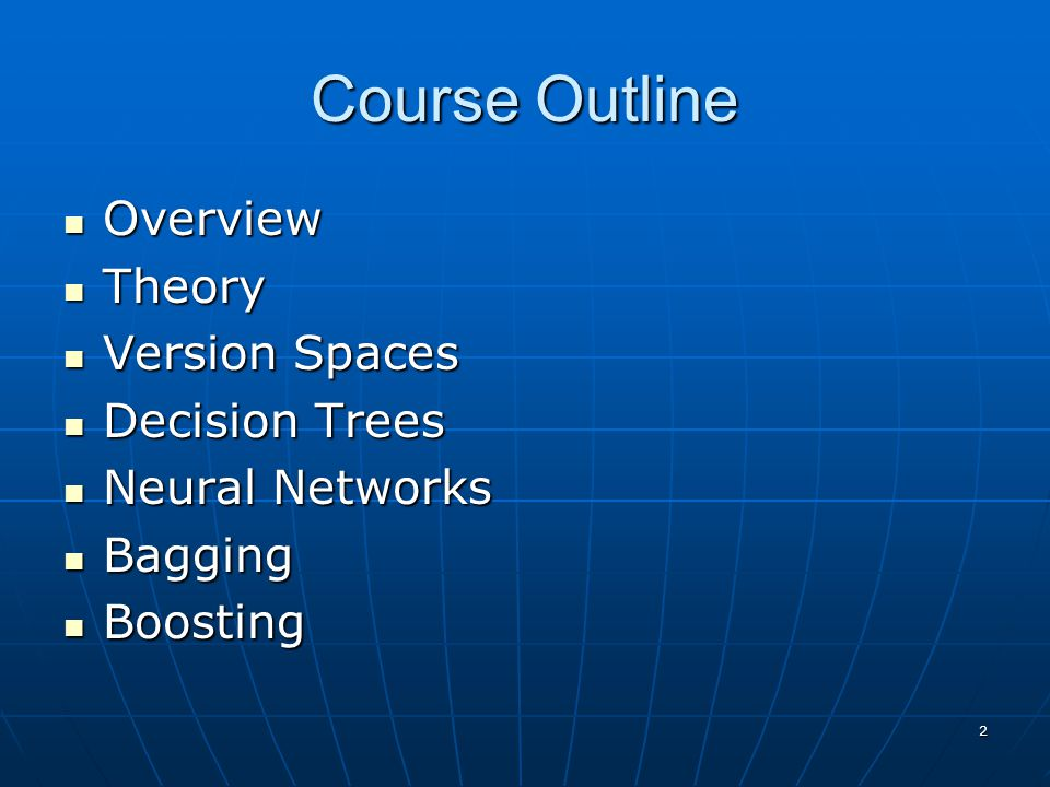 2 Course Outline Overview Overview Theory Theory Version Spaces Version Spaces Decision Trees Decision Trees Neural Networks Neural Networks Bagging Bagging Boosting Boosting