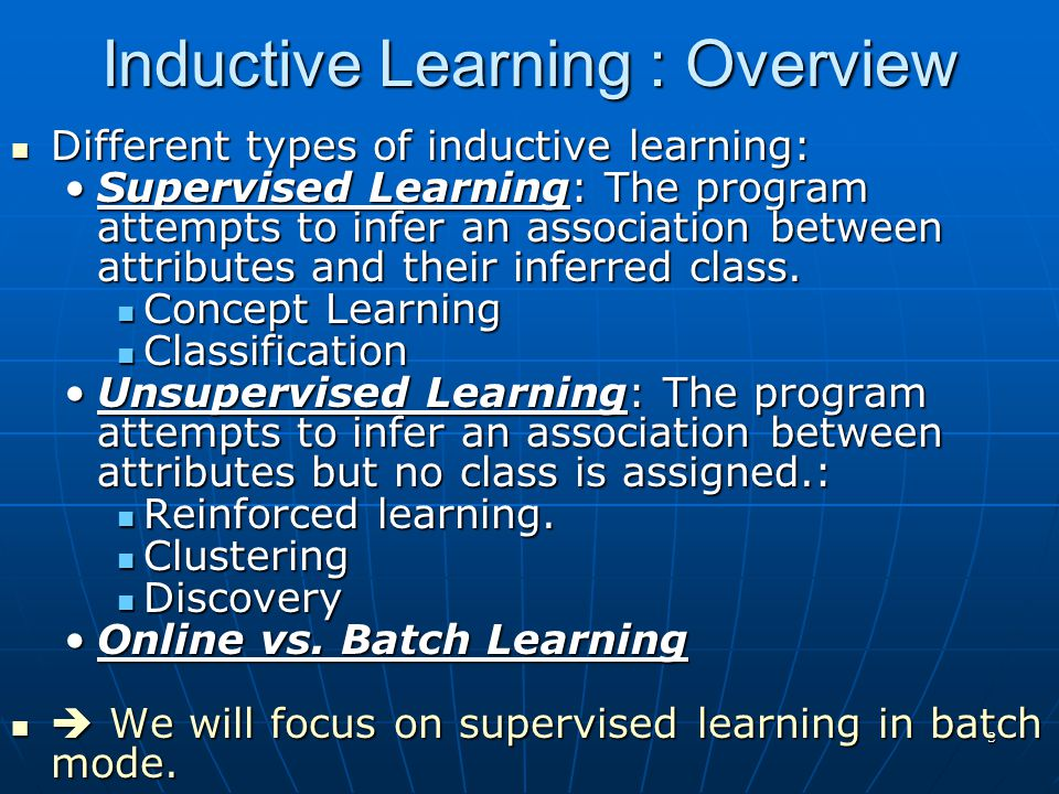 3 Inductive Learning : Overview Different types of inductive learning: Different types of inductive learning: Supervised Learning: The program attempts to infer an association between attributes and their inferred class.Supervised Learning: The program attempts to infer an association between attributes and their inferred class.