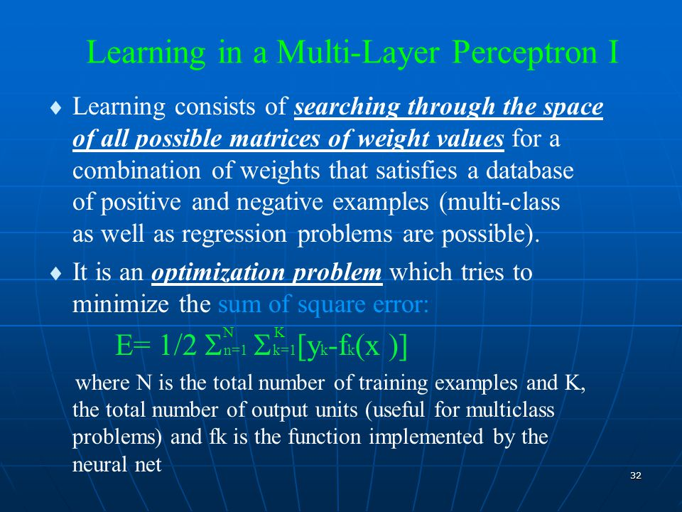 32 Learning in a Multi-Layer Perceptron I  Learning consists of searching through the space of all possible matrices of weight values for a combination of weights that satisfies a database of positive and negative examples (multi-class as well as regression problems are possible).