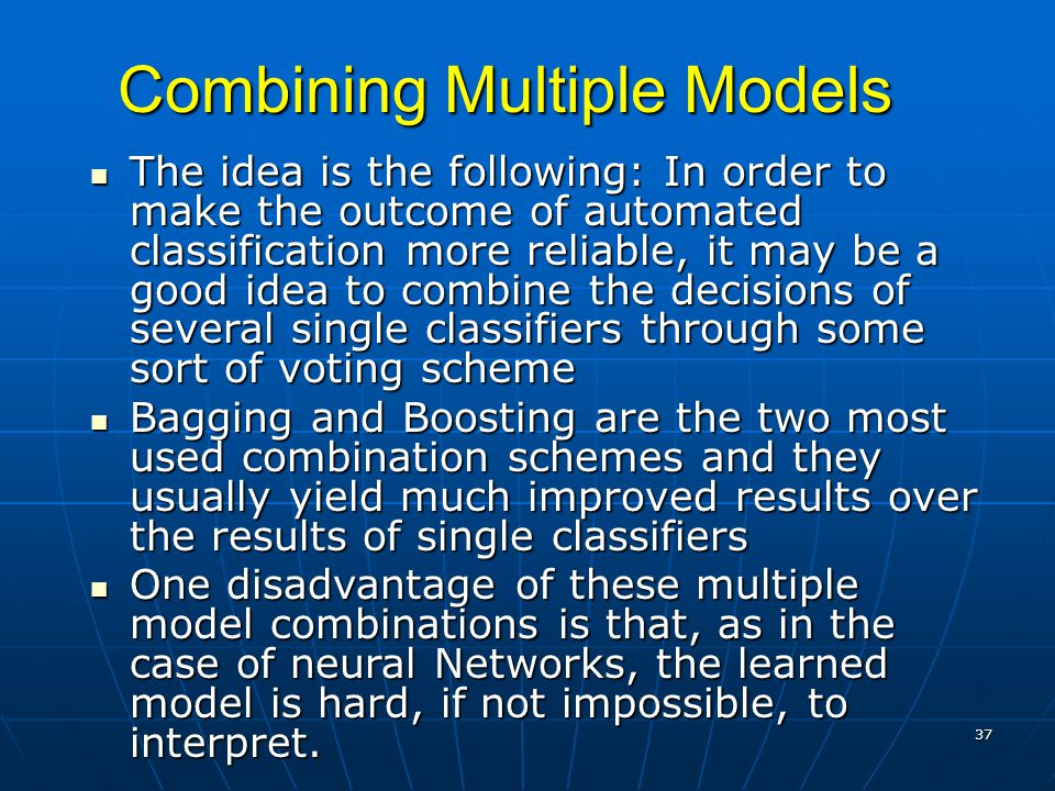 37 Combining Multiple Models The idea is the following: In order to make the outcome of automated classification more reliable, it may be a good idea to combine the decisions of several single classifiers through some sort of voting scheme The idea is the following: In order to make the outcome of automated classification more reliable, it may be a good idea to combine the decisions of several single classifiers through some sort of voting scheme Bagging and Boosting are the two most used combination schemes and they usually yield much improved results over the results of single classifiers Bagging and Boosting are the two most used combination schemes and they usually yield much improved results over the results of single classifiers One disadvantage of these multiple model combinations is that, as in the case of neural Networks, the learned model is hard, if not impossible, to interpret.