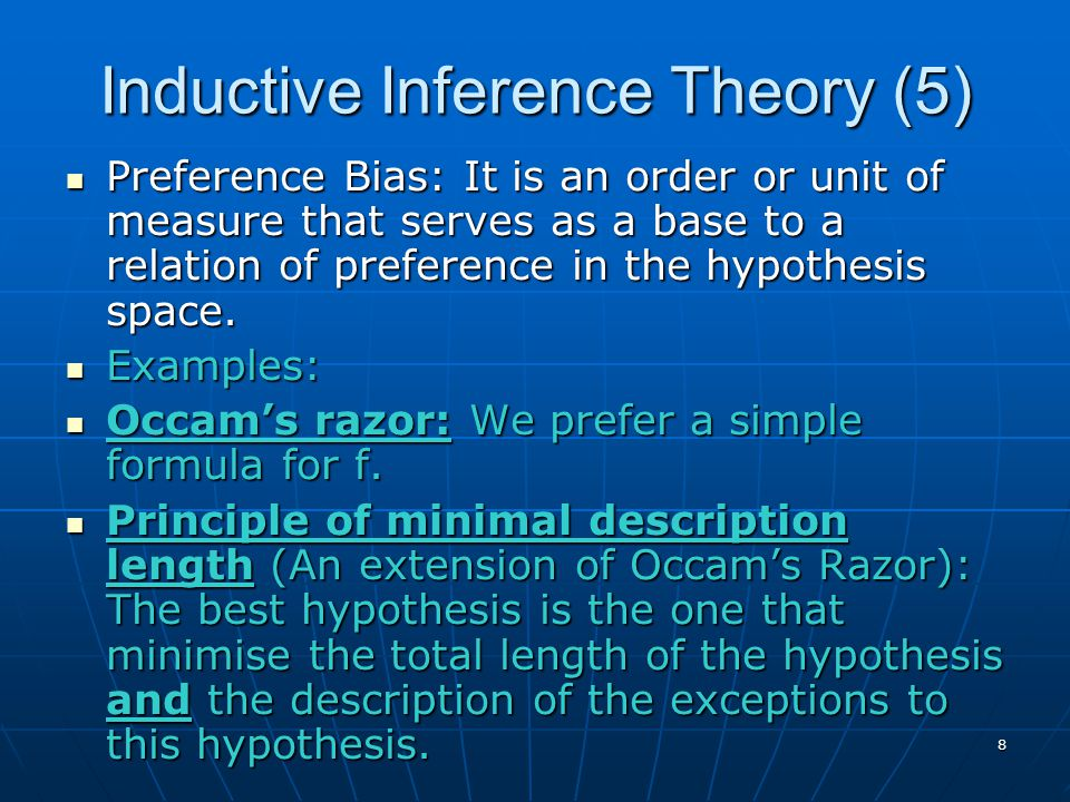8 Inductive Inference Theory (5) Preference Bias: It is an order or unit of measure that serves as a base to a relation of preference in the hypothesis space.