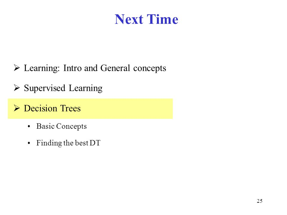 25 Next Time  Learning: Intro and General concepts  Supervised Learning  Decision Trees Basic Concepts Finding the best DT