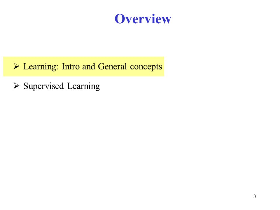 3 Overview  Learning: Intro and General concepts  Supervised Learning