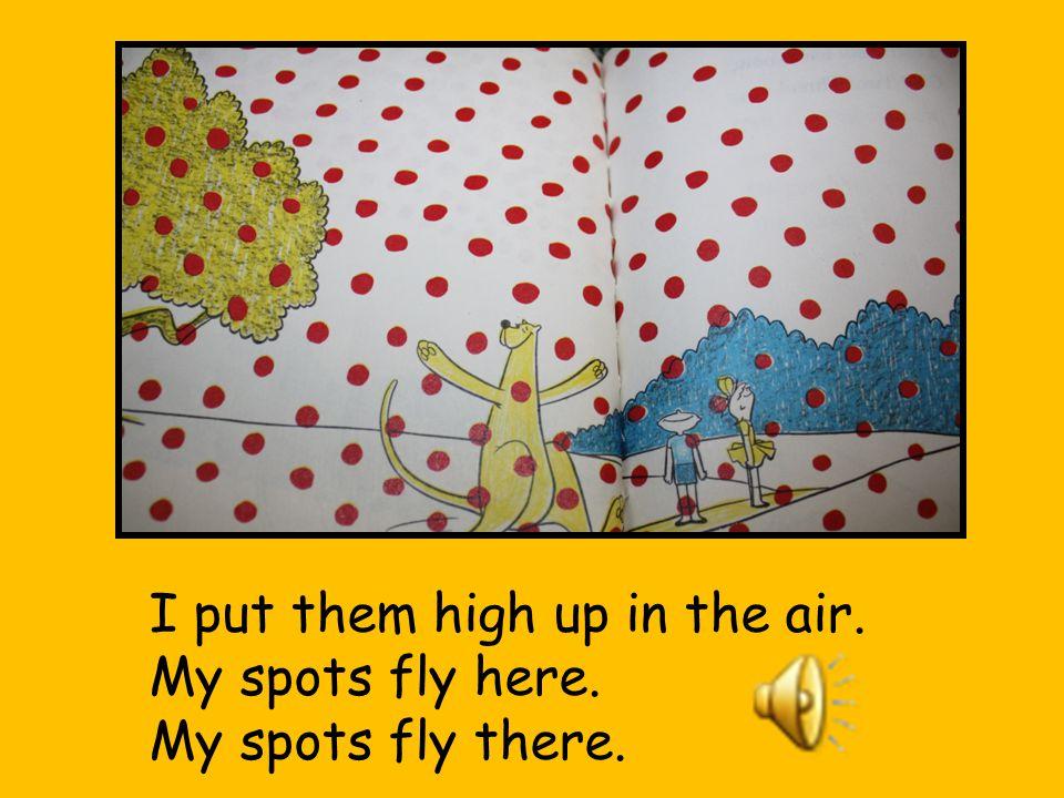 And I can put them way up high. Up, up they go! I make them fly.