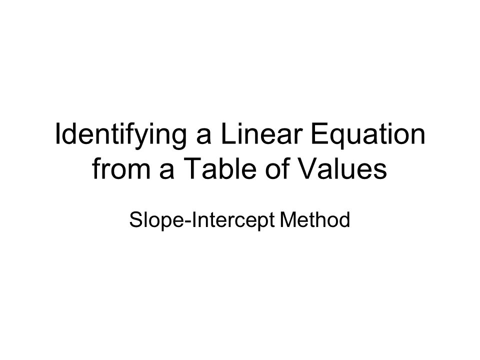 Identifying a Linear Equation from a Table of Values Slope-Intercept Method