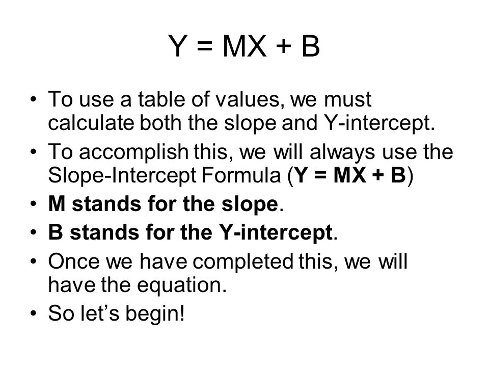 Y = MX + B To use a table of values, we must calculate both the slope and Y-intercept. To accomplish this, we will always use the Slope-Intercept Form