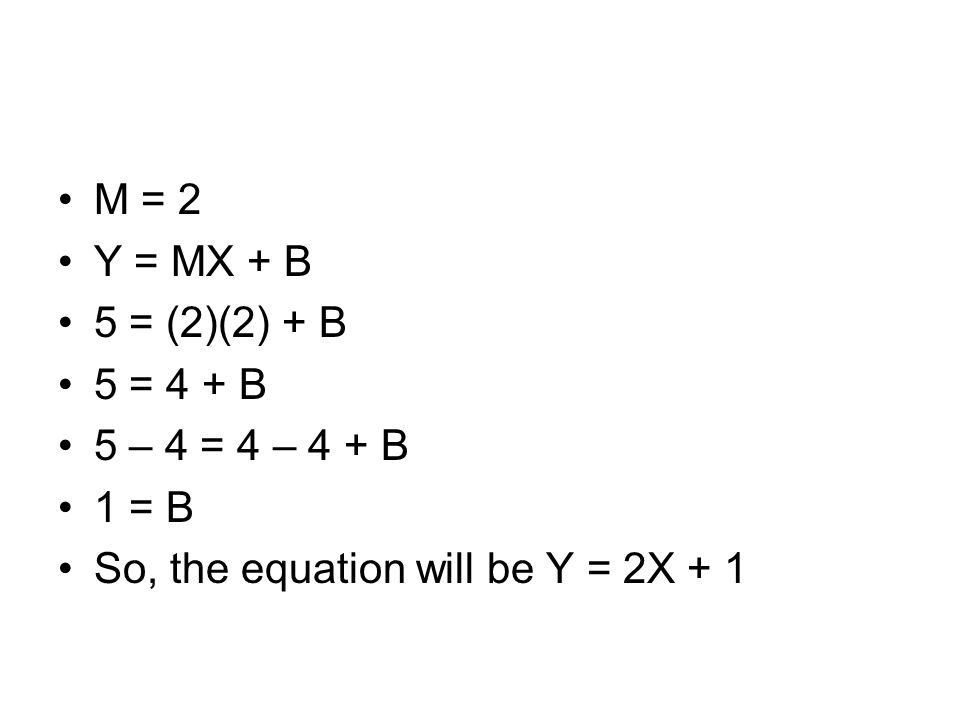 Another example This time, Y is changing by 3 every time So M = 3 Let's use (2, 8) Y = MX + B 8 = (3)(2) + B 8 = 6 + B 8 – 6 = 6 – 6 + B 2 = B Y = 3X + 2 XY 02 15 28 311 414