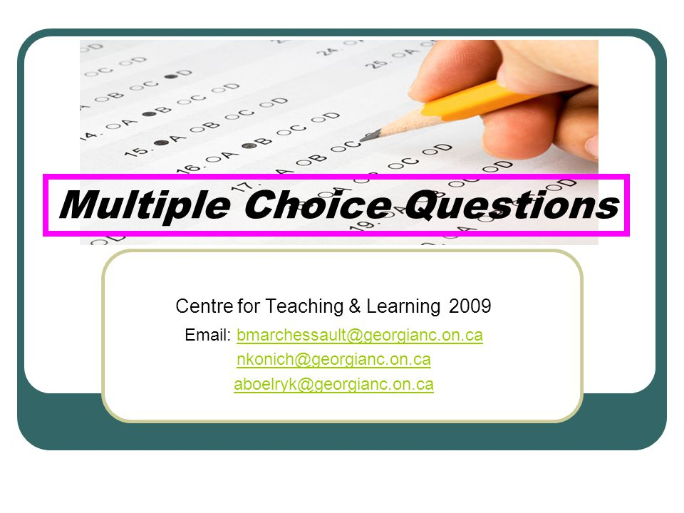 Multiple Choice Questions Centre for Teaching & Learning 2009 Email: bmarchessault@georgianc.on.cabmarchessault@georgianc.on.ca nkonich@georgianc.on.ca aboelryk@georgianc.on.ca