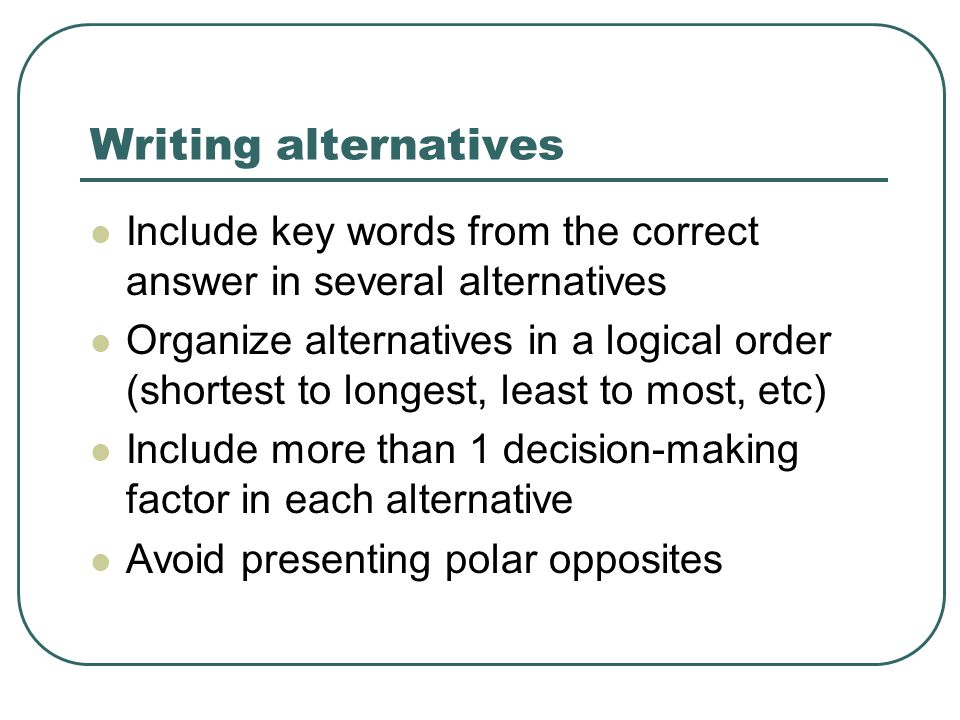 Writing alternatives Include key words from the correct answer in several alternatives Organize alternatives in a logical order (shortest to longest, least to most, etc) Include more than 1 decision-making factor in each alternative Avoid presenting polar opposites