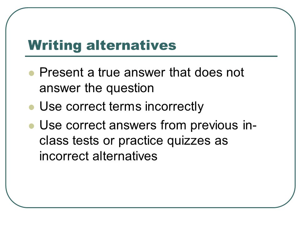 Writing alternatives Present a true answer that does not answer the question Use correct terms incorrectly Use correct answers from previous in- class tests or practice quizzes as incorrect alternatives