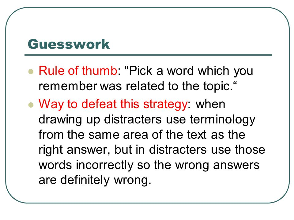 Guesswork Rule of thumb: Pick a word which you remember was related to the topic. Way to defeat this strategy: when drawing up distracters use terminology from the same area of the text as the right answer, but in distracters use those words incorrectly so the wrong answers are definitely wrong.