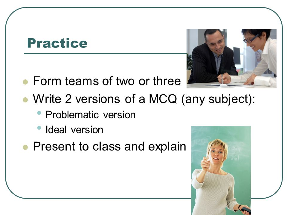 Practice Form teams of two or three Write 2 versions of a MCQ (any subject): Problematic version Ideal version Present to class and explain